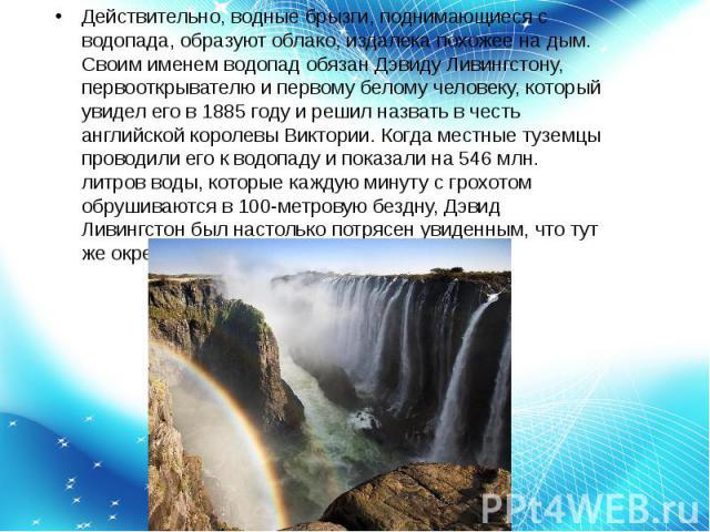 Действительно, водные брызги, поднимающиеся с водопада, образуют облако, издалека похожее на дым. Своим именем водопад обязан Дэвиду Ливингстону, первооткрывателю и первому белому человеку, который увидел его в 1885 году и решил назвать в честь англ…