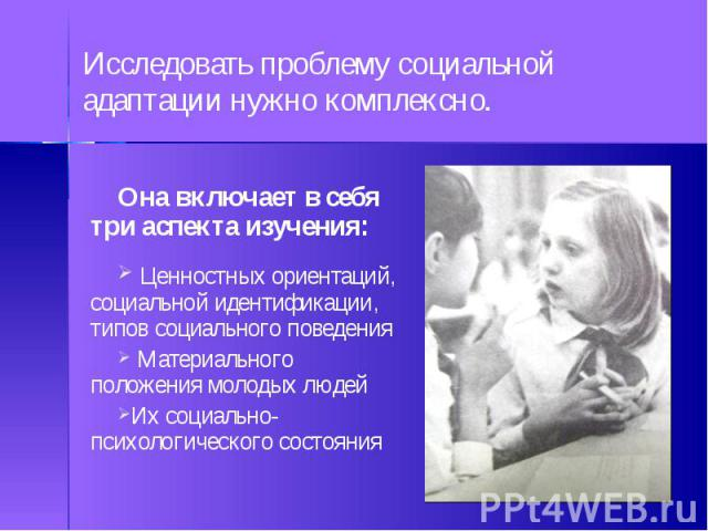 Она включает в себя три аспекта изучения: Ценностных ориентаций, социальной идентификации, типов социального поведения Материального положения молодых людейИх социально-психологического состояния