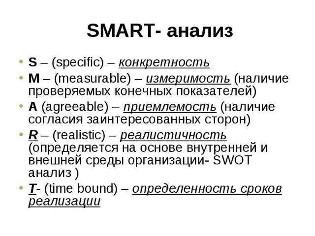 S – (specific) – конкретностьS – (specific) – конкретностьM – (measurable) – измеримость (наличие проверяемых конечных показателей)А (agreeable) – приемлемость (наличие согласия заинтересованных сторон)R – (realistic) – реалистичность (определяется …