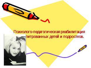 Психолого-педагогическая реабилитация дезадапитрованных детей и подростков.