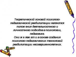 Теоретической основой психолого-педагогической реабилитации являются положения д