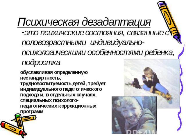 Психическая дезадаптацияэто психические состояния, связанные с половозрастными индивидуально-психологическими особенностями ребенка, подростка