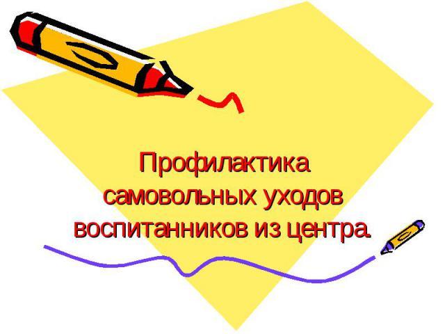 Профилактика самовольных уходов воспитанников из центра.