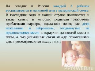 На сегодня в России каждый 3 ребенок воспитывается в неполной или в материнской