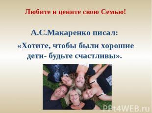 Любите и цените свою Семью!А.С.Макаренко писал: «Хотите, чтобы были хорошие дети