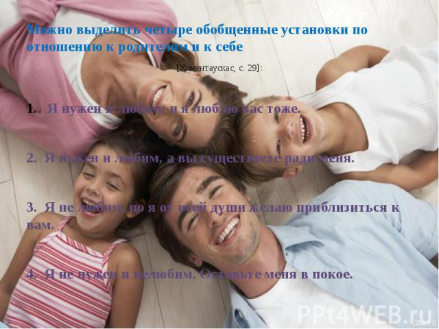 Можно выделить четыре обобщенные установки по отношению к родителям и к себе Можно выделить четыре обобщенные установки по отношению к родителям и к себе [Хоментаускас, с.29]:Я нужен и любим, и я люблю вас тоже.2. Я нужен и любим, а вы существ…