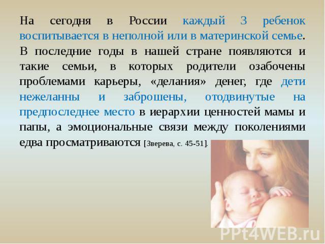 На сегодня в России каждый 3 ребенок воспитывается в неполной или в материнской семье. В последние годы в нашей стране появляются и такие семьи, в которых родители озабочены проблемами карьеры, «делания» денег, где дети нежеланны и заброшены, отодви…