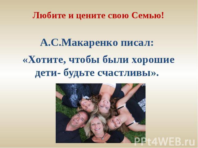 Любите и цените свою Семью!А.С.Макаренко писал: «Хотите, чтобы были хорошие дети- будьте счастливы».