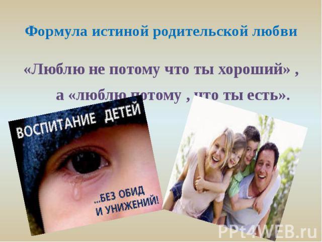 Формула истиной родительской любви«Люблю не потому что ты хороший» , а «люблю потому , что ты есть».