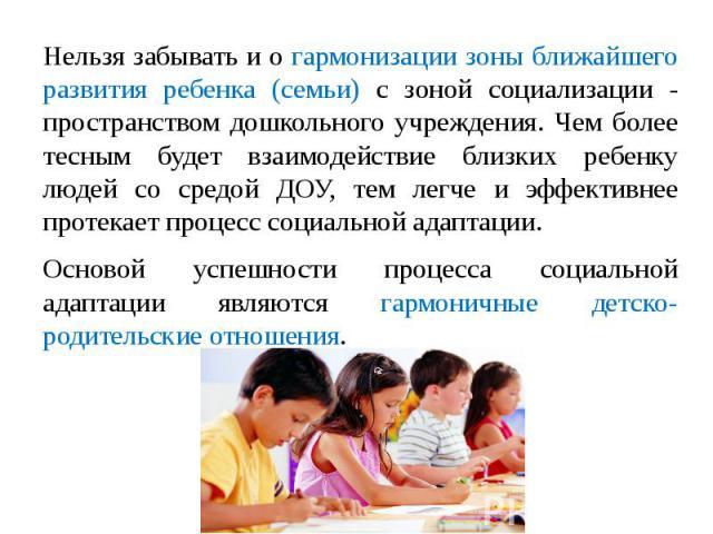 Нельзя забывать и о гармонизации зоны ближайшего развития ребенка (семьи) с зоной социализации - пространством дошкольного учреждения. Чем более тесным будет взаимодействие близких ребенку людей со средой ДОУ, тем легче и эффективнее протекает проце…