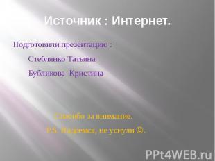 Источник : Интернет. Подготовили презентацию : Стеблянко Татьяна Бубликова Крист