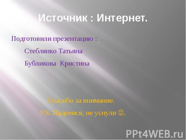 Источник : Интернет. Подготовили презентацию : Стеблянко Татьяна Бубликова Кристина Спасибо за внимание. P.S. Надеемся, не уснули .