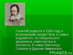 Галилей родился в 1564 году в итальянском городе Пиза, в семье родовитого, но об