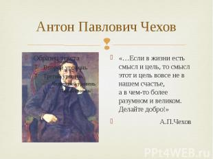 Антон Павлович Чехов «…Если в жизни есть смысл и цель, то смысл этот и цель вовс