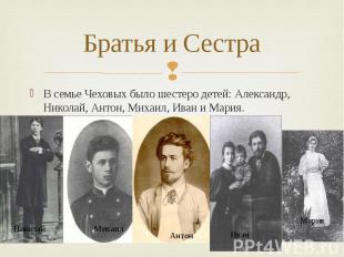 Братья и Сестра В семье Чеховых было шестеро детей: Александр, Николай, Антон, М