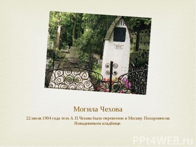 Могила Чехова 22 июля 1904 года тело А.П.Чехова было перевезено в Москву. Похоронен на Новодевичьем кладбище.