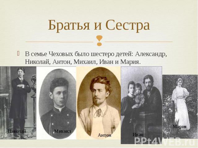 Братья и Сестра В семье Чеховых было шестеро детей: Александр, Николай, Антон, Михаил, Иван и Мария.