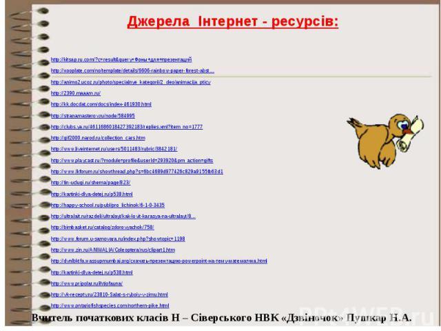 Джерела Інтернет - ресурсів: http://kitsap.ru.com/?c=result&query=Фоны+для+презентаций http://xooplate.com/no/template/details/6606-rainbow-paper-forest-abst… http://animo2.ucoz.ru/photo/specialnye_kategorii/2_deo/animacija_pticy http://2390.maa…