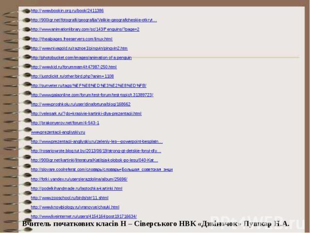 http://www.bookin.org.ru/book/2411386 http://www.bookin.org.ru/book/2411386 http://900igr.net/fotografii/geografija/Velikie-geograficheskie-otkryt… http://www.animationlibrary.com/sc/143/Penguins/?page=2 http://thealpages.freeservers.com/linux.html …