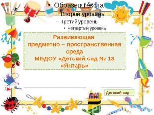 Развивающая предметно – пространственная среда МБДОУ «Детский сад № 13 «Янтарь»