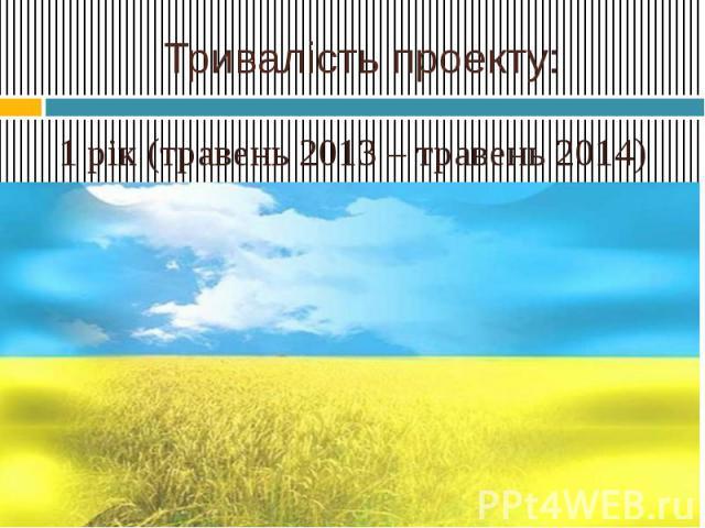 Тривалість проекту:1 рік (травень 2013 – травень 2014)