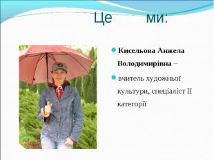 Кисельова Анжела Володимирівна – Кисельова Анжела Володимирівна – вчитель художн