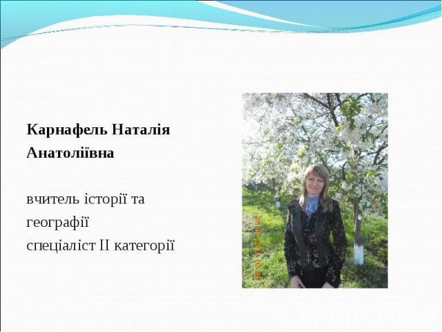 Карнафель Наталія Анатоліївна вчитель історії та географії спеціаліст ІІ категорії