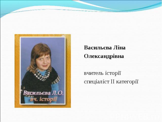 Васильєва Ліна Олександрівна вчитель історії спеціаліст ІІ категорії