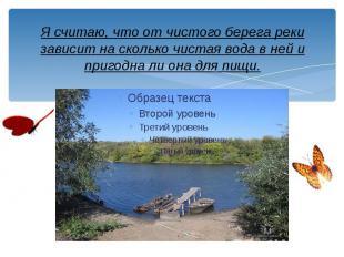 Я считаю, что от чистого берега реки зависит на сколько чистая вода в ней и приг