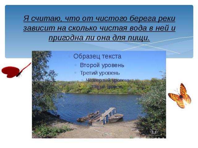 Я считаю, что от чистого берега реки зависит на сколько чистая вода в ней и пригодна ли она для пищи.