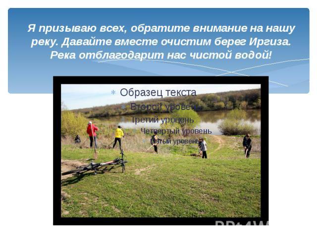Я призываю всех, обратите внимание на нашу реку. Давайте вместе очистим берег Иргиза. Река отблагодарит нас чистой водой!