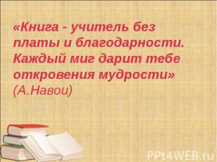 «Книга - учитель без платы и благодарности. Каждый миг дарит тебе откровения муд