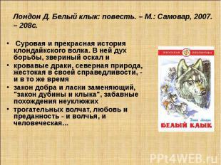 Лондон Д. Белый клык: повесть. – М.: Самовар, 2007. – 208с. Суровая и прекрасная