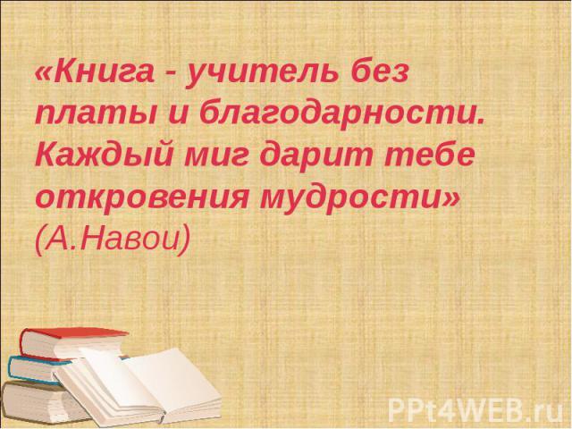 «Книга - учитель без платы и благодарности. Каждый миг дарит тебе откровения мудрости» (А.Навои)
