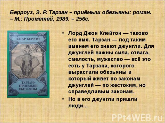 Берроуз, Э. Р. Тарзан – приёмыш обезьяны: роман. – М.: Прометей, 1989. – 256с. Лорд Джон Клейтон — таково его имя. Тарзан — под таким именем его знают джунгли. Для джунглей важны сила, отвага, смелость, мужество — всё это есть у Тарзана, которого вы…
