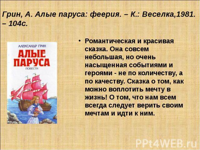 Грин, А. Алые паруса: феерия. – К.: Веселка,1981. – 104с. Романтическая и красивая сказка. Она совсем небольшая, но очень насыщенная событиями и героями - не по количеству, а по качеству. Сказка о том, как можно воплотить мечту в жизнь! О том, что н…