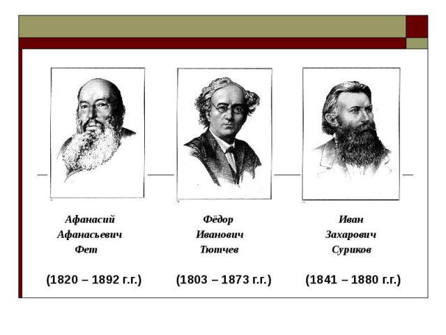 Афанасий Фёдор Иван Афанасьевич Иванович Захарович Фет Тютчев Суриков (1820 – 1892 г.г.) (1803 – 1873 г.г.) (1841 – 1880 г.г.)