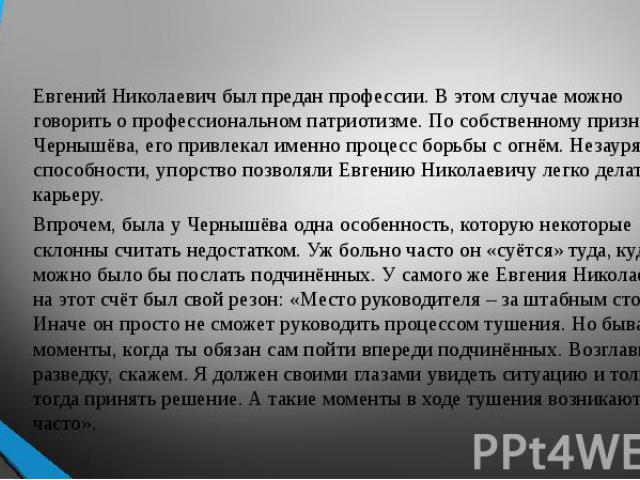 Евгений Николаевич был предан профессии. В этом случае можно говорить о профессиональном патриотизме. По собственному признанию Чернышёва, его привлекал именно процесс борьбы с огнём. Незаурядные способности, упорство позволяли Евгению Николаевичу л…