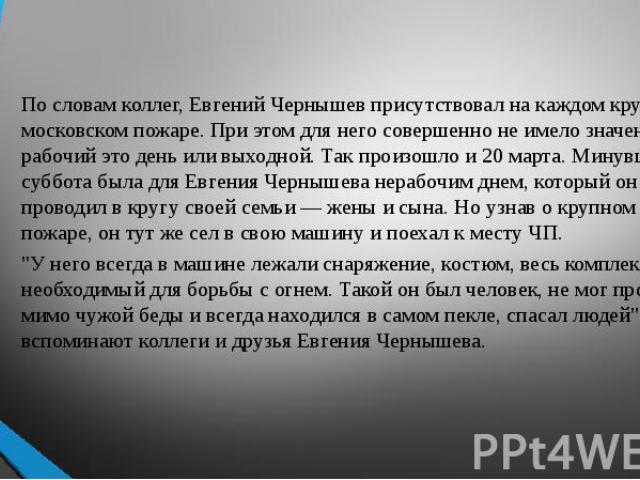 По словам коллег, Евгений Чернышев присутствовал на каждом крупном московском пожаре. При этом для него совершенно не имело значения рабочий это день или выходной. Так произошло и 20 марта. Минувшая суббота была для Евгения Чернышева нерабочим днем,…