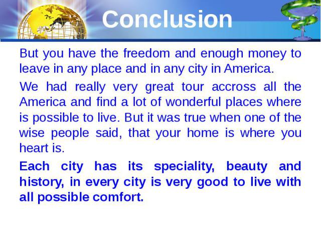 Conclusion But you have the freedom and enough money to leave in any place and in any city in America. We had really very great tour accross all the America and find a lot of wonderful places where is possible to live. But it was true when one of th…