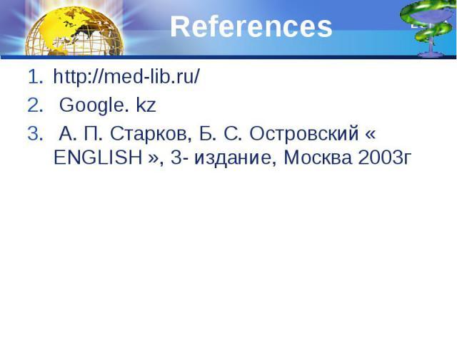 References http://med-lib.ru/ Google. kz А. П. Старков, Б. С. Островский « ENGLISH », 3- издание, Москва 2003г
