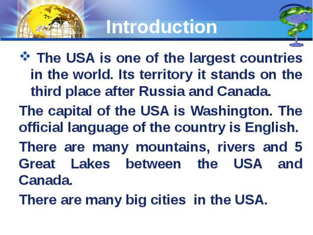 Introduction The USA is one of the largest countries in the world. Its territory it stands on the third place after Russia and Canada. The capital of the USA is Washington. The official language of the country is English. There are many mountains, r…