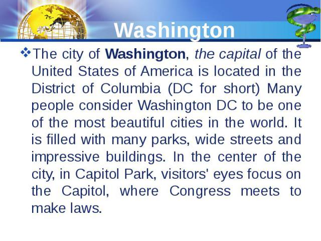 Washington The city of Washington, the capital of the United States of America is located in the District of Columbia (DC for short) Many people consider Washington DC to be one of the most beautiful cities in the world. It is filled with many parks…