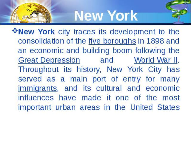 New York New York city traces its development to the consolidation of the five boroughs in 1898 and an economic and building boom following the Great Depression and World War II. Throughout its history, New York City has served as a main port of ent…