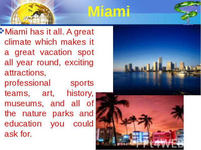 Miami Miami has it all. A great climate which makes it a great vacation spot all year round, exciting attractions, professional sports teams, art, history, museums, and all of the nature parks and education you could ask for.