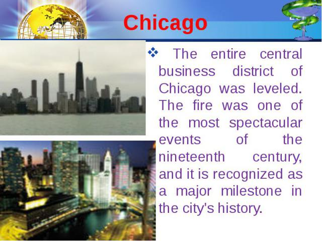 Chicago The entire central business district of Chicago was leveled. The fire was one of the most spectacular events of the nineteenth century, and it is recognized as a major milestone in the city's history.