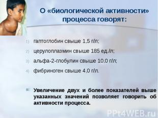 О «биологической активности» процесса говорят: гаптоглобин свыше 1,5 г/л; церуло