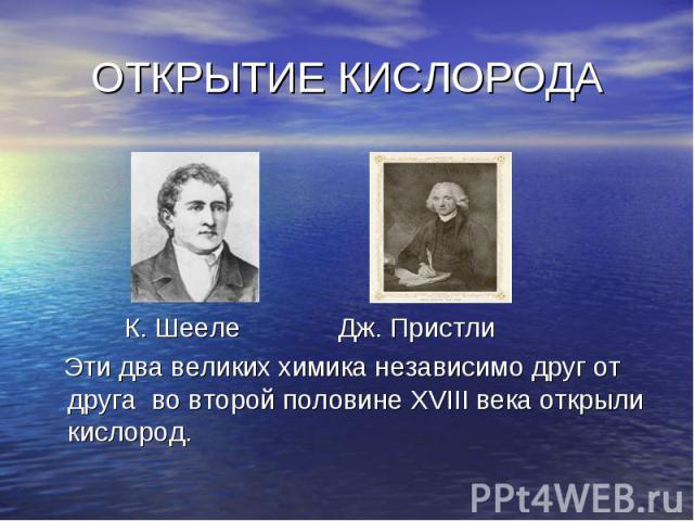К. Шееле Дж. Пристли К. Шееле Дж. Пристли Эти два великих химика независимо друг от друга во второй половине XVIII века открыли кислород.