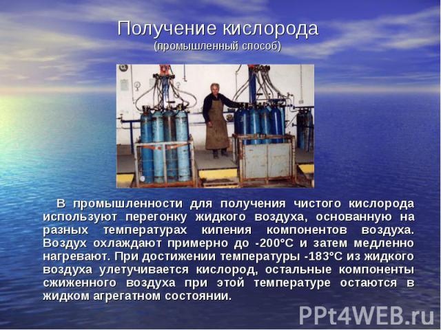 В промышленности для получения чистого кислорода используют перегонку жидкого воздуха, основанную на разных температурах кипения компонентов воздуха. Воздух охлаждают примерно до -200°С и затем медленно нагревают. При достижении температуры -183°С и…