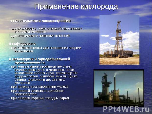 в строительстве и машиностроении - для кислородно - ацетиленовой газосварки и газорезки металлов - для напыления и наплавки металлов  в нефтедобыче - при закачке в пласт для повышения энергии вытеснения  в м…
